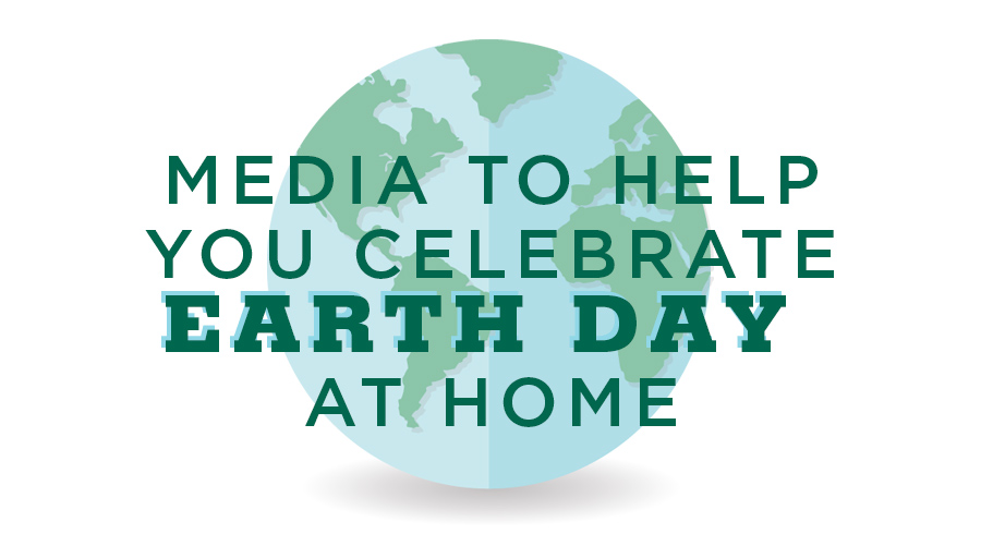 Recommended Media to Help Your Family Celebrate Earth Day at Home